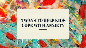 5 ways to help kids cope with anxiety-2